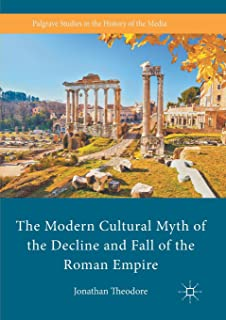 The Modern Cultural Myth of the Decline and Fall of the Roman Empire (Palgrave Studies in the History of the Media)