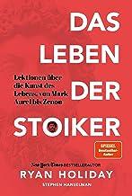 Das Leben der Stoiker: Lektionen über die Kunst des Lebens von Mark Aurel bis Zenon (German Edition)