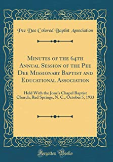 Minutes of the 64th Annual Session of the Pee Dee Missionary Baptist and Educational Association: Held With the Jone's Chapel Baptist Church, Red Springs, N. C., October 5, 1933 (Classic Reprint)
