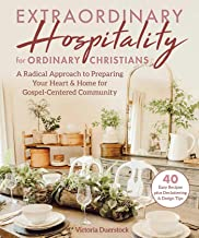 Extraordinary Hospitality for Ordinary Christians: A Radical Approach to Preparing Your Heart & Home for Gospel-Centered C...
