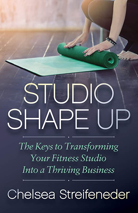 Studio Shape Up: The Keys to Transforming Your Fitness Studio Into a Thriving Business