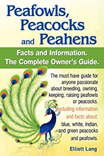 Peafowls, Peacocks and Peahens. Including Facts and Information about Blue, White, Indian and Green Peacocks. Breeding, Owning, Keeping and Raising Pe