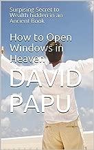 How to Open Windows in Heaven: Surpising Secret to Wealth hidden in an Ancient Book