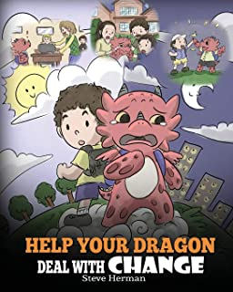 Help Your Dragon Deal With Change: Train Your Dragon To Handle Transitions. A Cute Children Story to Teach Kids How To Ada...