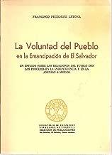 La Voluntad del Pueblo en la Emancipacion de El Salvador: Un Estudio Sobre Las Relaciones Del Pueblo Con Los Proceres En La Independencia Y En La Anexion A Mexico