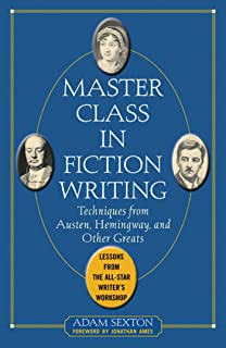 Master Class in Fiction Writing: Techniques from Austen, Hemingway, and Other Greats: Lessons from the All-Star Writer's Workshop