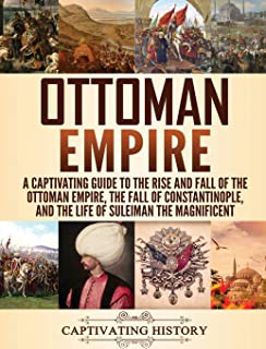 Ottoman Empire: A Captivating Guide to the Rise and Fall of the Ottoman Empire, The Fall of Constantinople, and the Life o...