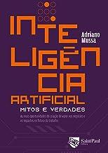 Inteligência Artificial - Mitos e Verdades: as Reais Oportunidades de Criação de Valor nos Negócios e os Impactos no Futur...