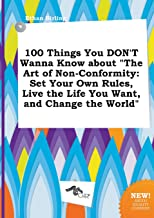 100 Things You Don't Wanna Know about the Art of Non-Conformity: Set Your Own Rules, Live the Life You Want, and Change the World