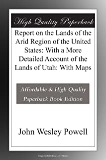 Report on the Lands of the Arid Region of the United States: With a More Detailed Account of the Lands of Utah: With Maps