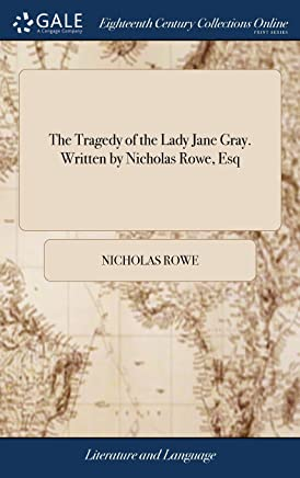 The Tragedy of the Lady Jane Gray. Written by Nicholas Rowe Esq.
