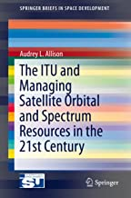 The ITU and Managing Satellite Orbital and Spectrum Resources in the 21st Century (SpringerBriefs in Space Development) (English Edition)