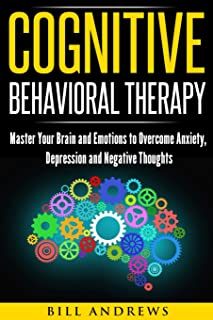 Cognitive Behavioral Therapy : Master Your Brain and Emotions to Overcome Anxiety, Depression and Negative ...