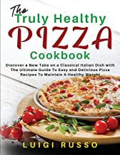 The Truly Healthy Pizza Cookbook: Discover a New Take on a Classical Italian Dish with The Ultimate Guide To Easy and Deli...