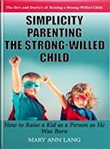 Simplicity Parenting  the Strong-Willed Child: How to Raise a Kid as a Person as He Was Born (Disciplining the Strong-Willed Child, Gentle Parenting Strong-Willed Child, Discipline Without Stress)
