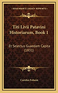 Titi Livii Patavini Historiarum, Book 1: Et Selectus Guaedam Capita (1831)