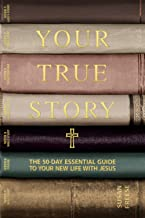 Your True Story: The 50-Day Essential Guide to Your New Life With Jesus
