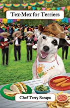 Tex-Mex for Terriers: Gourmet Recipes for Dogs & Dog Lovers (Cookbooks from The Canine Cuisine Team Book 4)