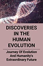 Discoveries In The Human Evolution: Journey Of Evolution And Humanity's Extraordinary Future: The Fate Of Humanity'S Future