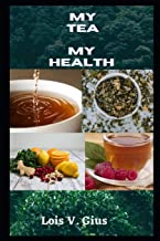 My Tea My Health: An Expo To The Benefit Of Tea And Teas For Weight Loss, High Blood Pressure, Cold And Flu, To Help With ...