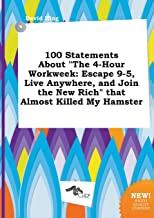 100 Statements about the 4-Hour Workweek: Escape 9-5, Live Anywhere, and Join the New Rich That Almost Killed My Hamster