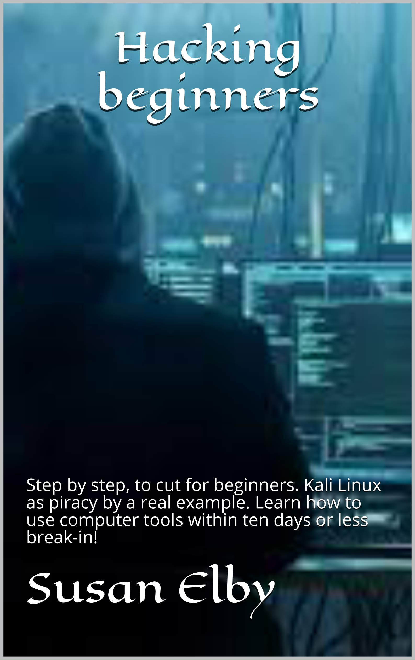 Hacking beginners: Step by step, to cut for beginners. Kali Linux as piracy by a real example. Learn how to use computer tools within ten days or less break-in!