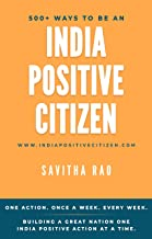 500+ WAYS TO BE AN INDIA POSITIVE CITIZEN: Building a great nation one India Positive action at a time. (English Edition)