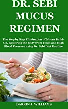 DR. SEBI MUCUS REGIMEN: The Step by Step Elimination of Mucus Build- Up, Restoring the Body from Toxin and High Blood Pres...