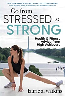 Go from Stressed to Strong: Health and Fitness Advice from High Achievers (English Edition)