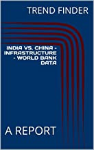 INDIA VS. CHINA – INFRASTRUCTURE – WORLD BANK DATA : A REPORT