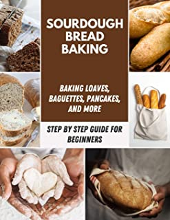 Sourdough Bread Baking: Classic Artisan Sourdough Bread Recipes, Crackers, and Sweet Breads, Baguettes, Pancakes, Machine Recipe and Much More | Step-By-Step