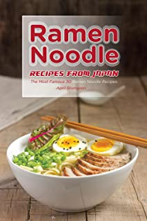 Ramen Noodle Recipes from Japan: The Most Famous 30 Ramen Noodle Recipes