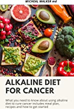 ALKALINE DIET FOR CANCER: What you need to know about using alkaline diet to cure cancer. Includes Meal plan, Recipes and how to get started. (English Edition)