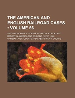 The American and English Railroad Cases (Volume 56); A Collection of All Cases in the Courts of Last Resort in America and...