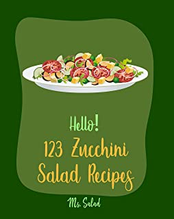 Hello! 123 Zucchini Salad Recipes: Best Zucchini Salad Cookbook Ever For Beginners [Bean Salad Recipes, Asian Salad Cookbo...