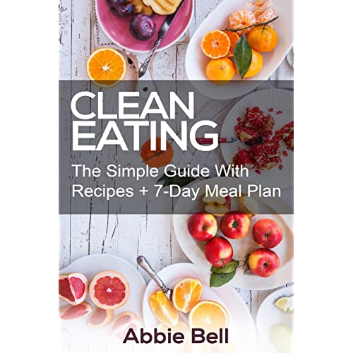 Clean Eating: The Simple Guide With Delicious & Healthy Recipes + 7-Day Meal Plan For Wellness