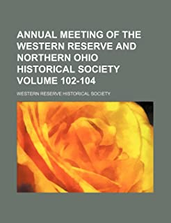 Annual Meeting of the Western Reserve and Northern Ohio Historical Society Volume 102-104