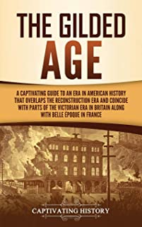 The Gilded Age: A Captivating Guide to an Era in American History That Overlaps the Reconstruction Era and Coincides with ...