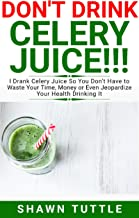 DON'T DRINK Celery Juice!!!: I Drank Celery Juice So You Don't Have to Waste Your Time, Money or Even Jeopardize Your Health Drinking It