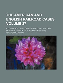 The American and English Railroad Cases Volume 27; A Collection of All Cases in the Courts of Last Resort in America and E...