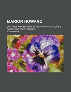 Marion Howard; Or, Trials and Triumphs, by the Author of 'Maggie's Rosary and Other Stories'.