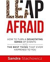 Leap Afraid: How To Turn A Devastating Series Of Events Into The Best Thing That Ever Happened To You (Transform Your Life Now)