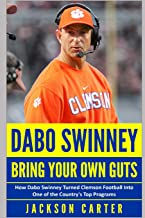 Dabo Swinney: Bring Your Own Guts: How Dabo Swinney Turned Clemson Football Into One of the Country's Top Programs