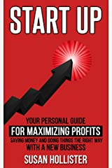 Startup: Your Personal Guide For Maximizing Profits, Saving Money and Doing Things The Right Way With A New Business (Essential Tools and Techniques For ... Up and Project Management Guide Book 2) Kindle Edition