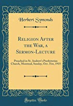 Religion After the War, a Sermon-Lecture: Preached in St. Andrew's Presbyterian Church, Montreal, Sunday, Oct. 31st, 1915 (Classic Reprint)