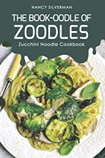 The Book-oodle of Zoodles: Zucchini Noodle Cookbook