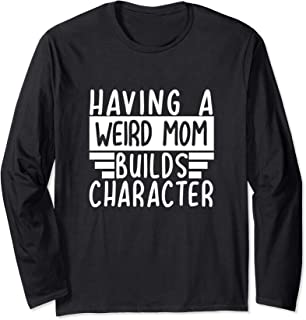 Having A Weird Mom Builds Character - Funny Moms Gift Long Sleeve T-Shirt