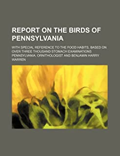 Report on the Birds of Pennsylvania; With Special Reference to the Food Habits, Based on Over Three Thousand Stomach Exami...