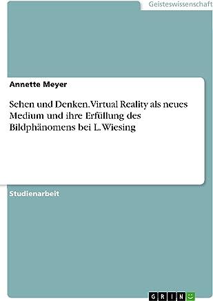 Sehen und Denken. Virtual Reality als neues Medium und ihre Erfüllung des Bildphänomens bei L. Wiesing (German Edition)