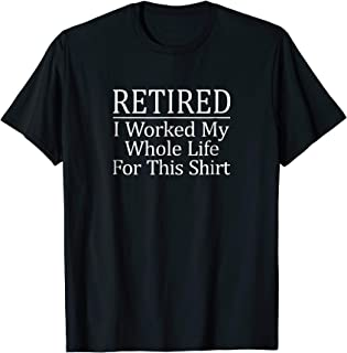 Retired - I Worked My Whole Life For This T-shirt